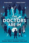 The Doctors Are In: The Essential and Unofficial Guide to Doctor Who's Greatest Time Lord - Graeme Burk, Robert Smith