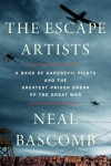 The Escape Artists: A Band of Daredevil Pilots and the Greatest Prison Break of the Great War -  Neal Bascomb