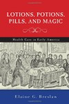Lotions, Potions, Pills, and Magic: Health Care in Early America - Elaine G. Breslaw