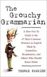 The Grouchy Grammarian: A How-Not-To Guide to the 47 Most Common Mistakes in English Made by Journalists, Broadcasters, and Others Who Should Know Better - Thomas Parrish