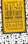 I Shot a Man in Reno: A History of Death by Murder, Suicide, Fire, Flood, Drugs, Disease and General Misadventure, as Related in Popular Song - Graeme Thomson