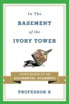 In the Basement of the Ivory Tower: Confessions of an Accidental Academic - Professor X