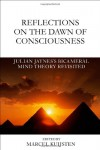 Reflections on the Dawn of Consciousness: Julian Jaynes's Bicameral Mind Theory Revisited - Marcel Kuijsten