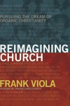 Reimagining Church: Pursuing the Dream of Organic Christianity - Frank Viola