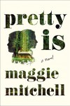Pretty Is: A Novel - Maggie Mitchell