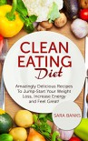 Clean Eating: Amazingly Delicious Recipes To Jump Start Your Weight Loss, Increase Energy and Feel Great! (Clean Food Diet Book 1) - Sara Banks