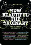 How Beautiful the Ordinary: Twelve Stories of Identity - Michael Cart, Francesca Lia Block, David Levithan, Jennifer Finney Boylan, Julie Anne Peters, Emma Donoghue, Ron Koertge, Eric Shanower, William Sleater