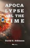 Apocalypse All the Time - David S Atkinson
