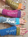 Learn to Knit, Love to Knit - Anna Wilkinson