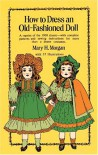 How to Dress an Old-Fashioned Doll - Mary H. Morgan