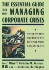 The Essential Guide to Managing Corporate Crises: A Step-By-Step Handbook for Surviving Major Catastrophes - Ian I. Mitroff