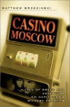 Casino Moscow: A Tale of Greed and Adventure on Capitalism's Wildest Frontier - Matthew Brzezinski