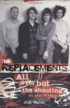 The Replacements: All Over But the Shouting: An Oral History - Jim Walsh