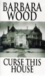 Curse This House - Barbara Wood