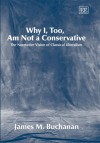 Why I, Too, Am Not A Conservative: The Normative Vision Of Classical Liberalism - James M. Buchanan