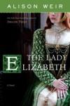 The Lady Elizabeth: A Novel - Alison Weir