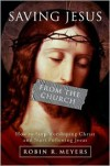 Saving Jesus from the Church: How to Stop Worshiping Christ and Start Following Jesus - Robin R. Meyers