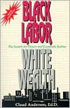 Black Labor, White Wealth : The Search for Power and Economic Justice - Claud Anderson