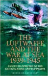 The Luftwaffe and the War at Sea, 1939-1945: As Seen By Officers of the Kriegsmarine and Luftwaffe - David C. Isby (Editor)