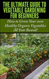 The Ultimate Guide to Vegetable Gardening for Beginners: How to Grow Your Own Healthy Organic Vegetables All Year Round! (Gardening, Planting, Vegetables, ... Gardens, Flowers, Container Gardening) - Lindsey Pylarinos, Vegetable Gardening, Gardening, Planting, Planting Guide, Companion Gardening, Raised Bed Gardening