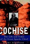 Cochise: The Life and Times of the Great Apache Chief - Peter Aleshire