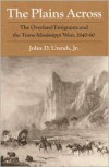 The Plains Across: The Overland Emigrants and the Trans-Mississippi West, 1840-60 - John D. Unruh