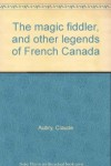 The Magic Fiddler And Other Legends Of French Canada - Claude Aubry
