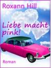 Liebe macht pink! - Roman - Roxann Hill