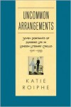 Uncommon Arrangements: Seven Portraits of Married Life in London Literary Circles 1910-1939 - Katie Roiphe