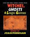 Witches, Ghosts & Loups-Garous: Scary Tales from Canada's Ottawa Valley - Joan Finnigan