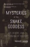 Mysteries Of The Snake Goddess: Art, Desire, And The Forging Of History - Kenneth Lapatin