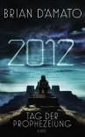 2012 - Tag der Prophezeiung: Roman - Brian D'Amato