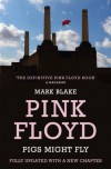 Pigs Might Fly: The Inside Story of Pink Floyd - Mark Blake