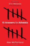 10 Answers for Atheists: How to Have an Intelligent Discussion About the Existence of God - Alex Mcfarland