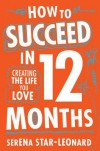 How to Succeed in 12 Months: Creating the Life You Love - Serena Star-Leonard