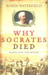 Why Socrates Died: Dispelling the Myths - Robin A.H. Waterfield