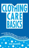 Clothing Care Basics:  Tips for Fabric Care, Clothing Storage, and Saving Money by Keeping Your Favorite Clothes Looking Good Longer (Live Better for Less) - Julie Gallagher