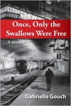 Once, Only the Swallows Were Free - Gabrielle Gouch