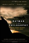 Batman and Philosophy: The Dark Knight of the Soul - Mark D. White, Robert Arp