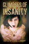 Glimpses of Insanity - Eloise J. Knapp, Erin Osborne, John T. Biggs, Tina Wayland, Wayne Via, Rita Dinis, Delphine Boswell, S. Darlene Gray, Tammy A. Brannom, Stephanie Walter, Eric J. Guinard, John Mullen