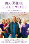 Becoming Sister Wives: The Story of an Unconventional Marriage - Kody Brown, Meri Brown, Christine Brown, Robyn Brown