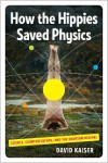 How the Hippies Saved Physics: Science, Counterculture, and the Quantum Revival - David Kaiser