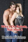 Why I Do Robots, Not Men 2 - Delilah D'lishus