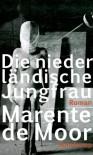 Die niederländische Jungfrau: Roman - Marente de Moor