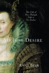 My Just Desire: The Life of Bess Raleigh, Wife to Sir Walter - Anna Beer