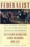 The Federalist: The Famous Papers on the Principles of American Government - Alexander Hamilton, James Madison, John Jay, Benjamin F. Wright