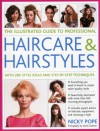 The Illustrated Guide to Professional Haircare & Hairstyles: With 280 Style Ideas and Step-by-step Techniques (Illustrated Guide/Professional) - Nicky Pope