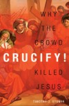 Crucify!: Why the Crowd Killed Jesus - Timothy J. Stoner