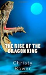 The Rise of the Dragon King (Dragon Hollow Trilogy) - Christy Bower