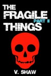 The Fragile Things (Part II) - V. Shaw